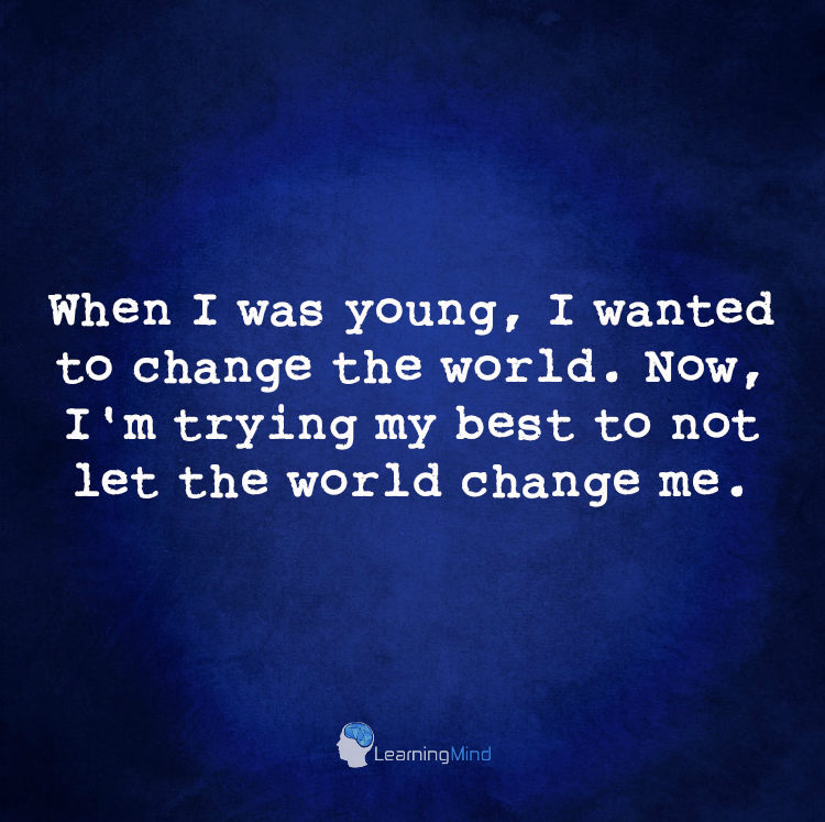 When I was young, I wanted to change the world. Now, I'm trying my best to not let the world change me.