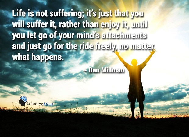 Life is not suffering; it's just that you will suffer it, rather than enjoy it, until you let go of your mind's attachments and just go for the ride freely, no matter what happens.