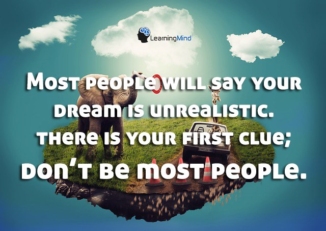 Most people will say your dream is unrealistic. There is your first clue; Don't be most people.