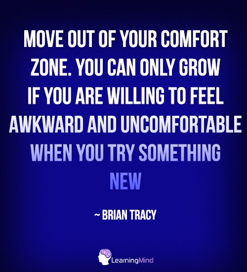 Move out of your comfort zone. You can only grow if you are willing to feel awkward and uncomfortable when you try something new.