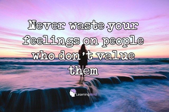 Never waste your feelings on people who don't value them.