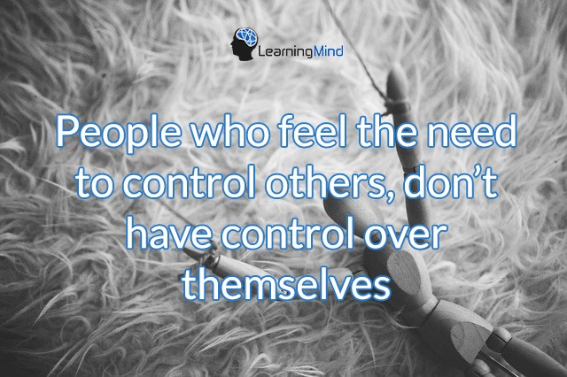 People who feel the need to control others, they don't have control over themselves.