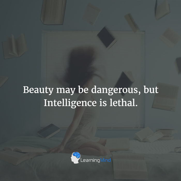 Beauty may be dangerous but Intelligence is lethal.
