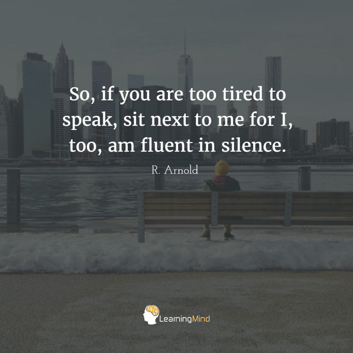 So, if you are too tired to speak, sit next to me for I, too, am fluent in silence.