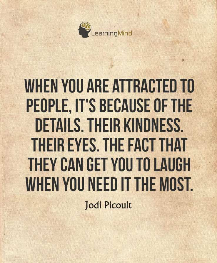 When you are attracted to people, it's because of the details. Their kindness, their eyes, the fact that they can get you to laugh when you need it the most.