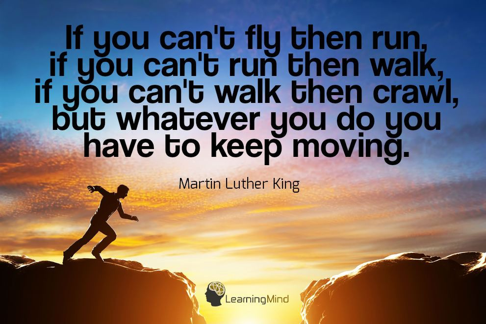 If you can't fly then run. If you can't run then walk. If you can't walk then crawl, but whatever you do you have to keep moving.