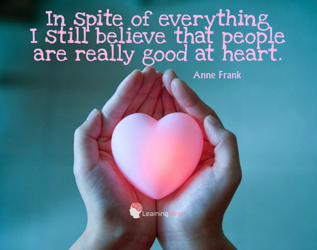 In spite of everything, I still believe that people are really good at heart.