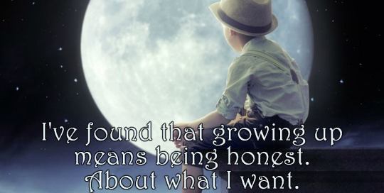 I've found that growing up means being honest about what I want. What I need. What I feel. Who I am.