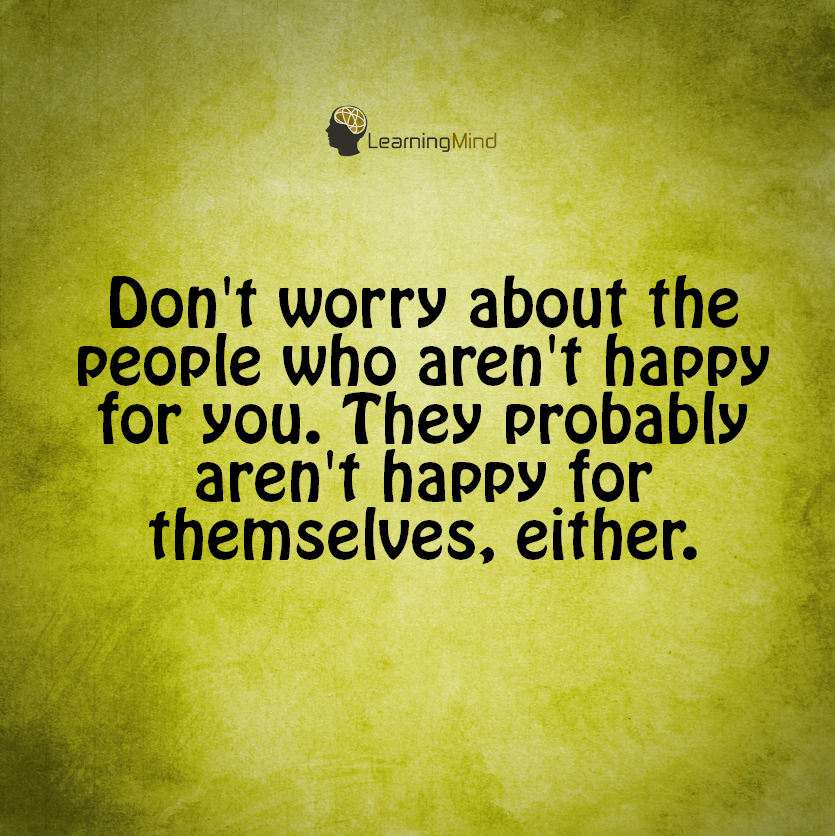Don't worry about the people who aren't happy for you. They probably aren't happy for themselves either.