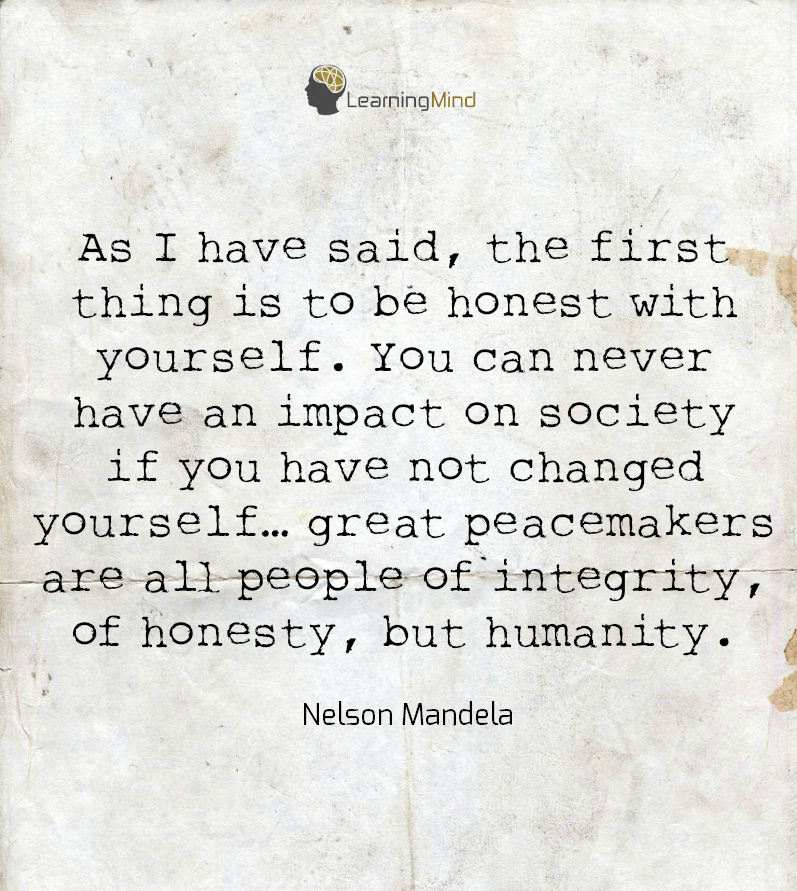 As I have said, the first this is to be honest with yourself. You cannever have an impact on society if you have not changed yourself...great peacemakers are all people of integrity, of honesty, but humanity.