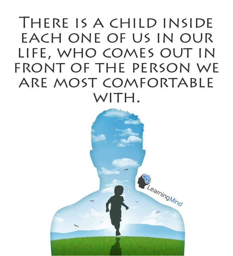 There is a child inside each one of us in our life. Who comes out in front of the person we are most comfortable with.