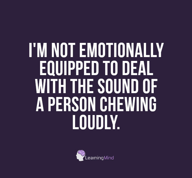 I'm not emotionally equipped to deal with the sound of a person chewing loudly