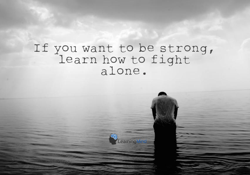 If you want to be strong, learn how to fight alone.