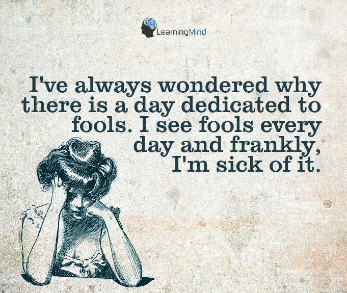 I've always wondered why there is a day dedicated to fools. I see fools everyday and frankly, I'm sick of it.