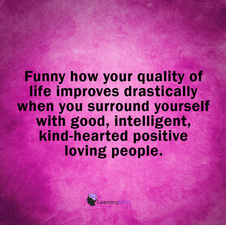 Funny how your quality of life improves drastically when you surround yourself with good, intelligent, kind-hearted positive loving people