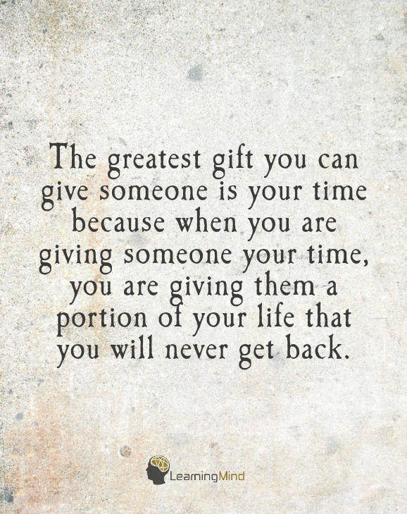 The greatest gift you can give someone is your time, because when you give your time you are giving a portion of your life that you will never get back.