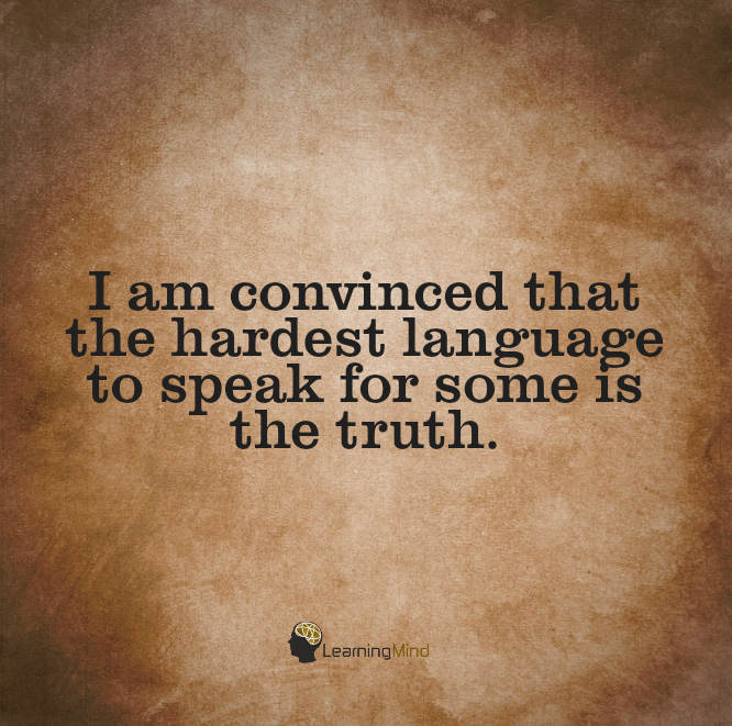 I am convinced that the hardest language to speak for some is the truth.