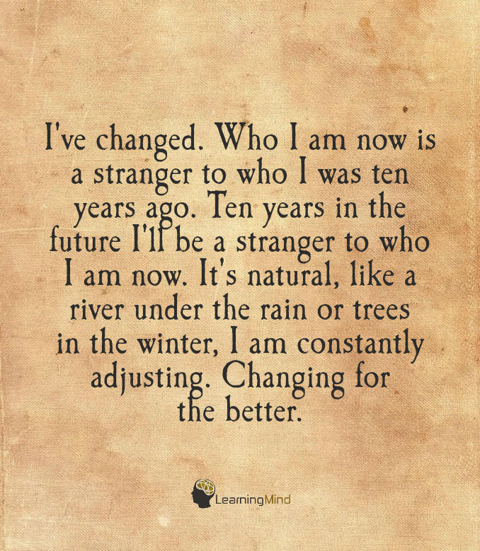 I've changed. Who I am now is a stranger to who I was ten years ago. Ten years in the future I'll be a stranger to who I am now. It's natural, like a river under the rain or trees in the winter, I am constantly adjusting. Changing for the better.