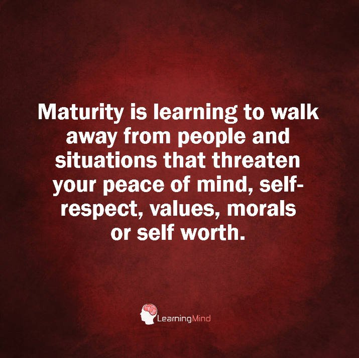 Maturity is learning to walk away from people and situations that threaten your peace of mind, self-respect, values, morals or self-worth.