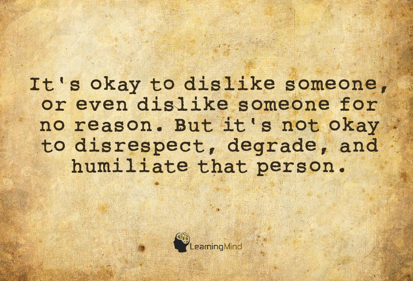 It's okay to dislike someone, or even to dislike someone for no reason. But it's not okay to disrespect, degrade, and humiliate that person.