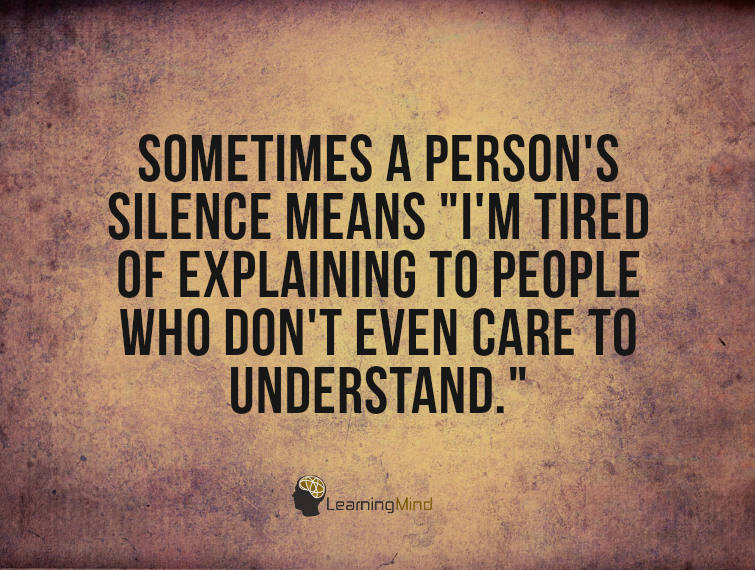 """Sometimes a person's silence means """"I'm tired of explaining to people who will never even care to understand."""""""