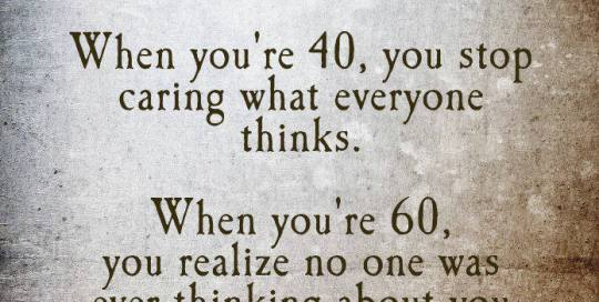 When you're 20, you care what everyone thinks. When you're 40, you stop caring what everyone thinks. When you're 60, you realize no one was ever thinking about you in the first place.