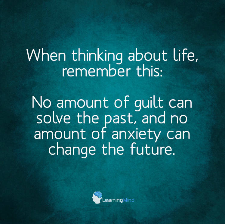 When thinking about life, remember this: No amount of guilt can solve the past and no amount of anxiety can change the future.
