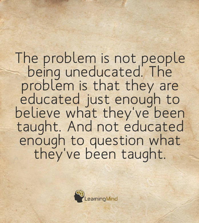 The problem is not people being uneducated. The problem is that they are educated just enough to believe what they have been taught and not educated enough to question what they have been taught