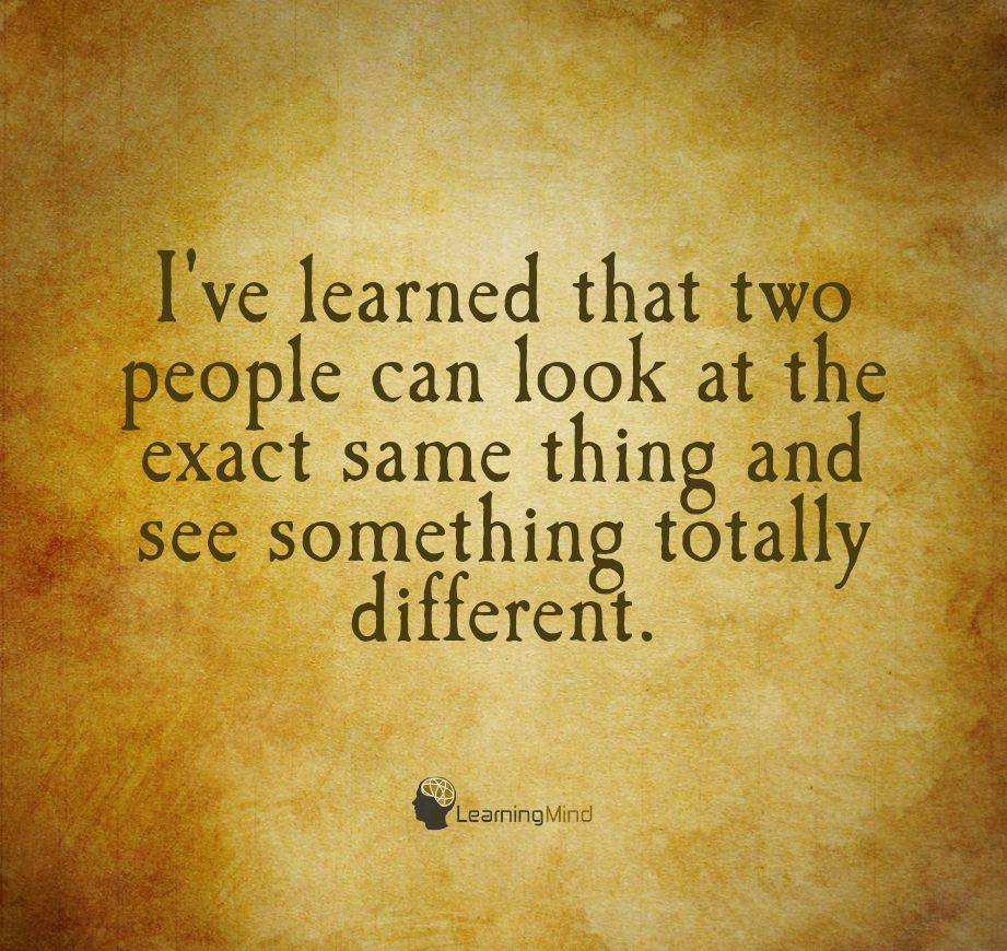 I've learned that two people can look at the exact same thing and see something totally different.