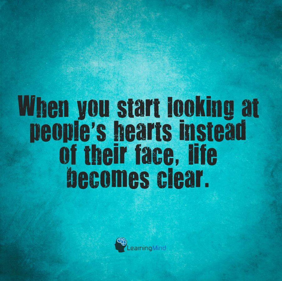 When you start looking at people's hearts instead of their face, life becomes clear