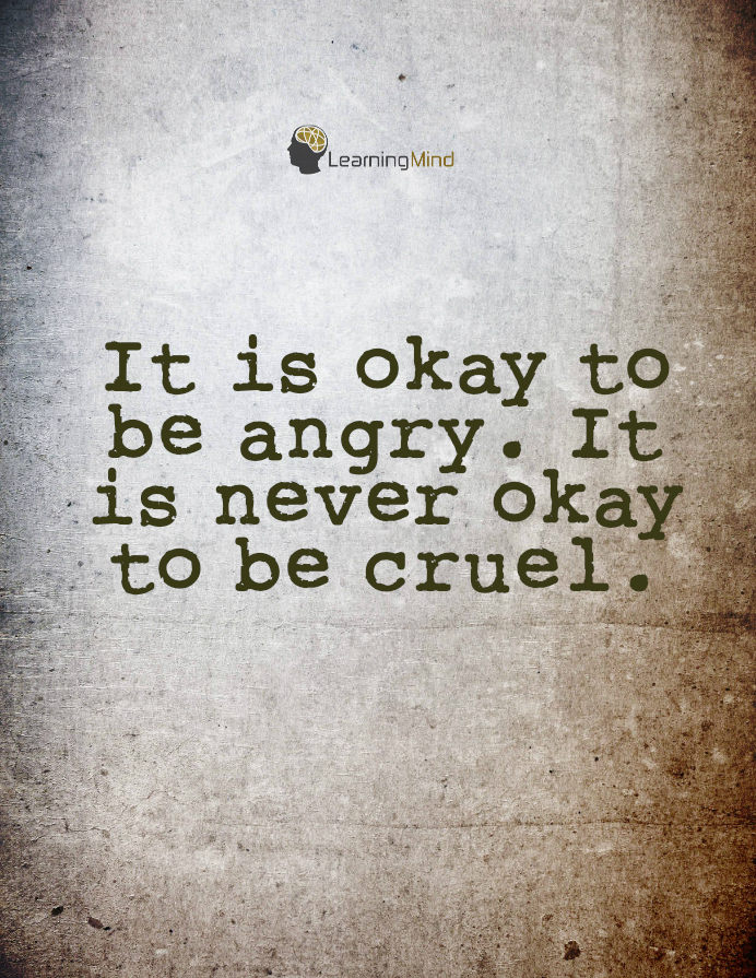 IT is okay to be angry. It is never okay to be cruel.