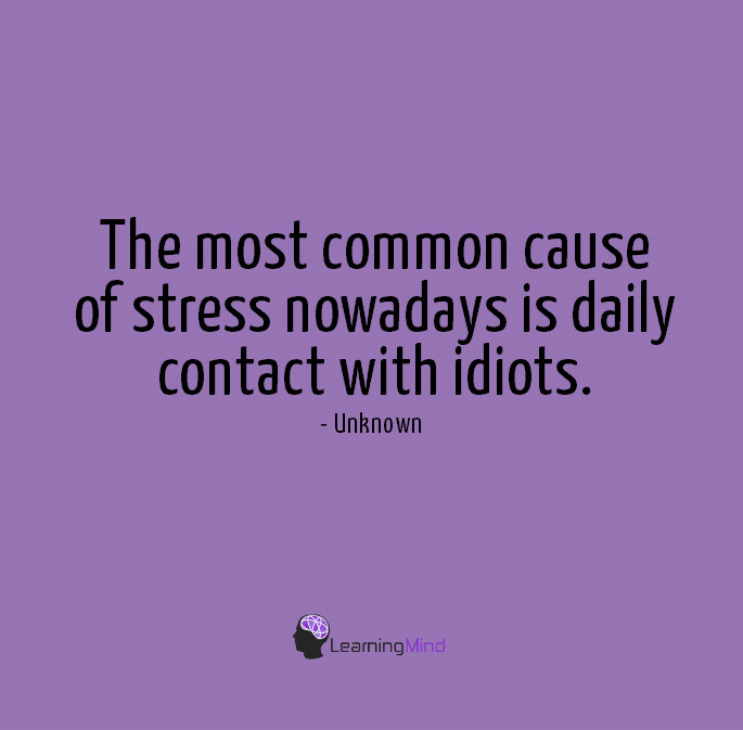 The most common cause of stress nowadays is daily contact with idiots.