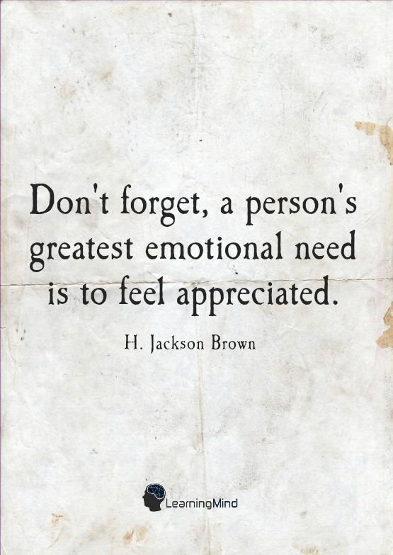 """""""Don't forget, a person's greatest emotional need is to feel appreciated."""" ― H. Jackson Brown"""