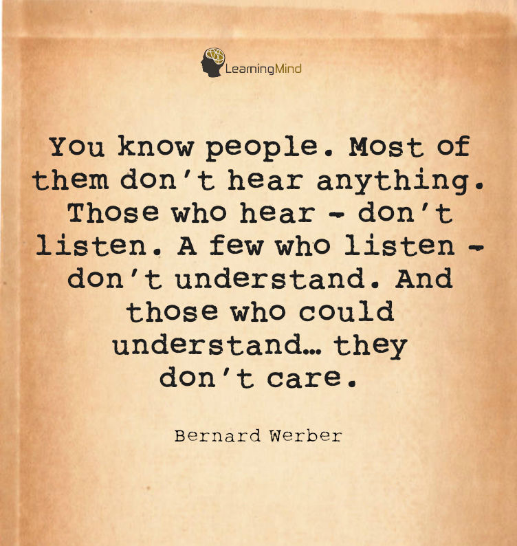You know people. Most of them don't hear anything. Those who hear - don't listen. A few who listen - don't understand. And those who could understand… they don't care.