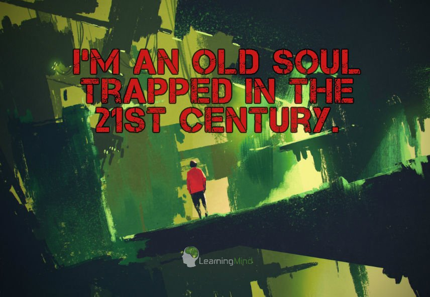 i'm an old soul trapped in the 21st century