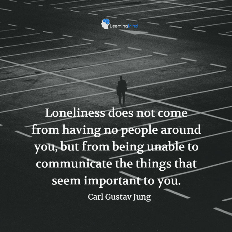 Loneliness does not come from having no people around you, but from being unable to communicate the things that seem important to you.