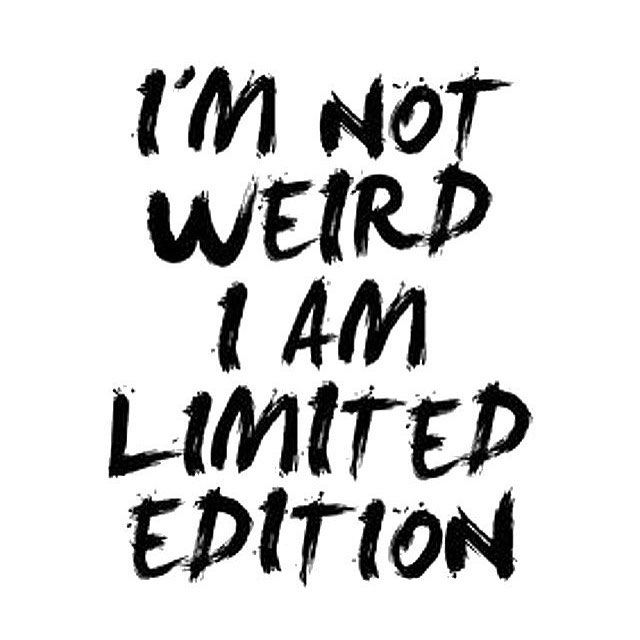 Im not weird Im a limited edition okay maybe justhellip