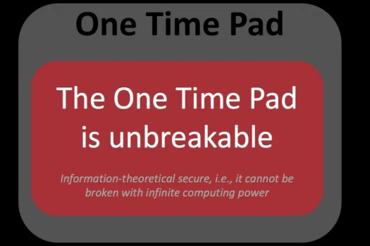 One Time Pad is unbreakable - it is information-theoretical secure.