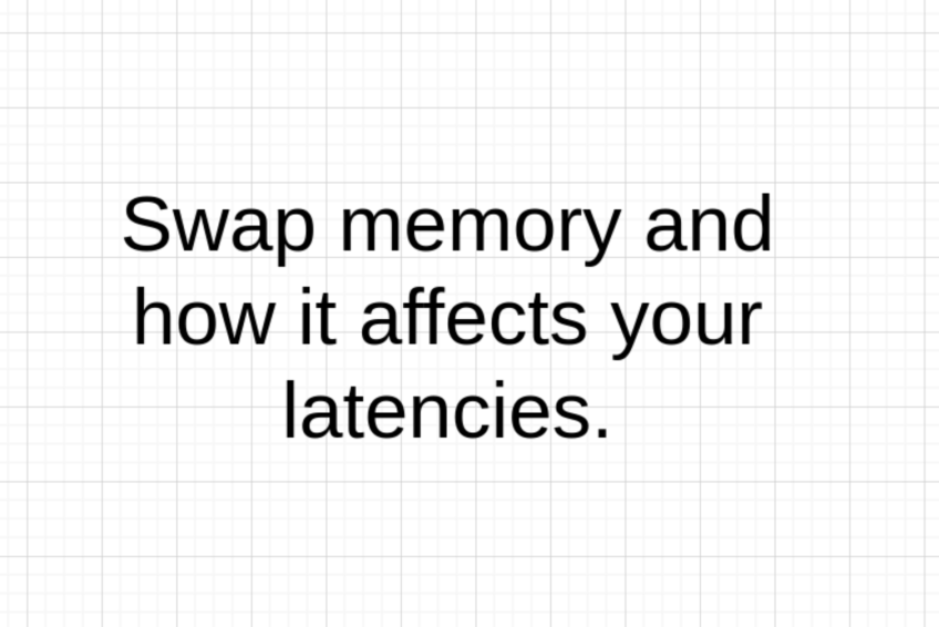 Swap memory and how it affects your latencies.