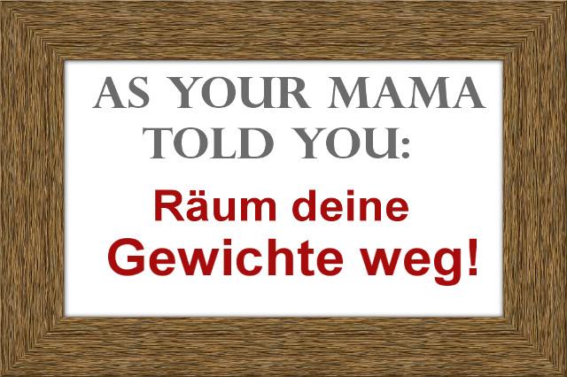 Wie es deine Mama zu dir sagte!