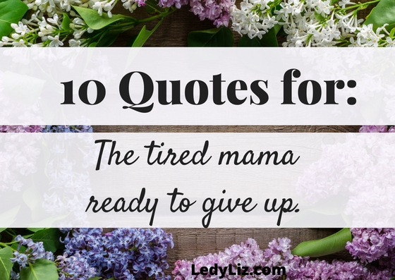 10 Quotes for: The mama ready to give up.