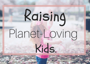 Effective Ways to Raise Planet-Loving Kids