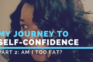 My Self-Confidence Journey Pt2: Am I too fat?