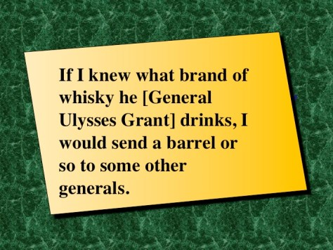 """Motivation Quote: If I knew what brand of whisky he [General Ulysses Grant] drinks, I would send a barrel or so to some other generals. """" by Abraham Lincoln"""