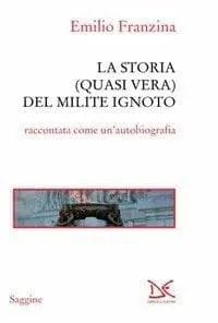 milite Storia (quasi vera) del milite ignoto di Emilio Franzina Anteprime
