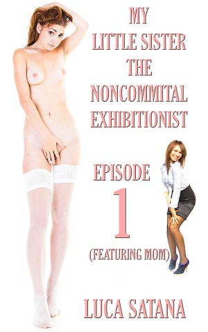 My Little Sister The Noncommittal Exhibitionist: Episode 1 (Featuring Mom) Incest Erotica by Luca Satana Legion Of Filth