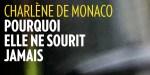 Charlène de Monaco humiliation publique - Pourquoi elle ne sourit pas ?