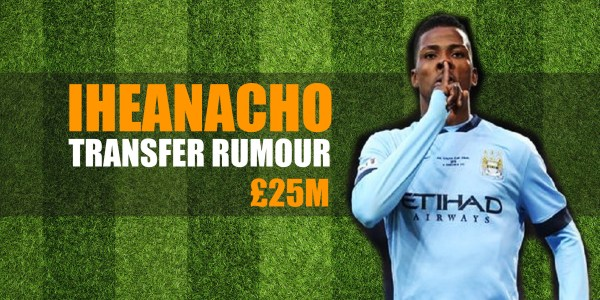 Iheanacho Hot Transfer Rumours for £25M