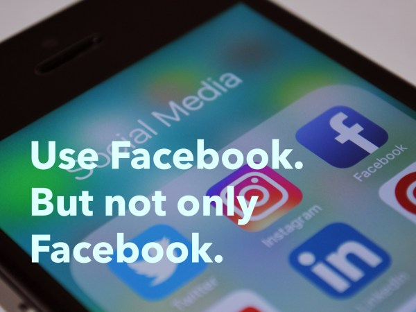 Use Facebook. But Not Only Facebook.