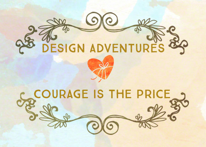 Design Adventures: Courage Is the Price